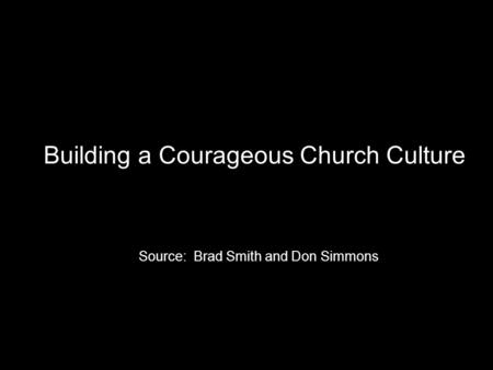 Building a Courageous Church Culture Source: Brad Smith and Don Simmons.