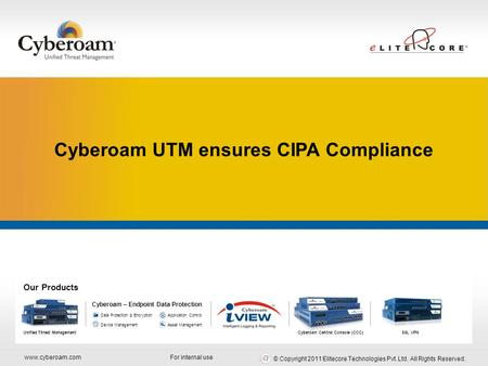 Www.cyberoam.com © Copyright 2011 Elitecore Technologies Pvt. Ltd. All Rights Reserved. Comprehensive Network Security For internal use Our Products Unified.