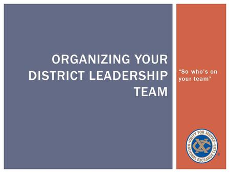 """So who's on your team"" ORGANIZING YOUR DISTRICT LEADERSHIP TEAM."