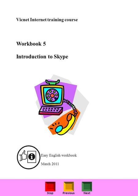 StopPreviousNext Vicnet Internet training course Workbook 5 Introduction to Skype Easy English workbook March 2011.
