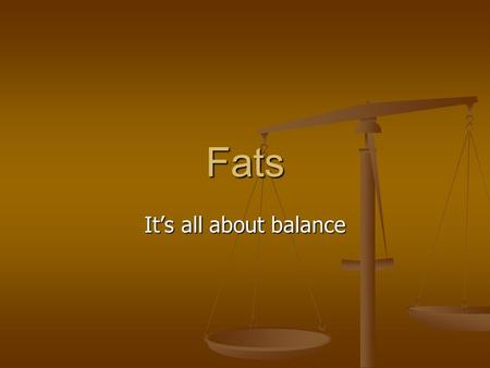 Fats It's all about balance. Types of Fats Saturated Fats Saturated Fats Unsaturated Fats Unsaturated Fats Can be monounsaturated or polyunsaturated Can.