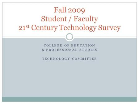 COLLEGE OF EDUCATION & PROFESSIONAL STUDIES TECHNOLOGY COMMITTEE Fall 2009 Student / Faculty 21 st Century Technology Survey.