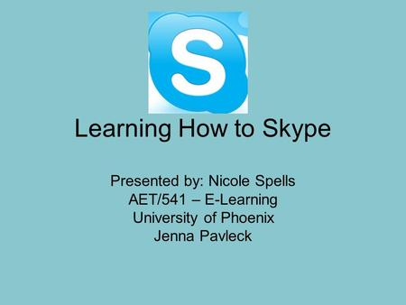 Learning How to Skype Presented by: Nicole Spells AET/541 – E-Learning University of Phoenix Jenna Pavleck.