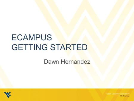 WEST VIRGINIA UNIVERSITY ITS Training ECAMPUS GETTING STARTED Dawn Hernandez.