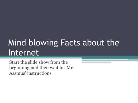 Mind blowing Facts about the Internet Start the slide show from the beginning and then wait for Mr. Assmus' instructions.