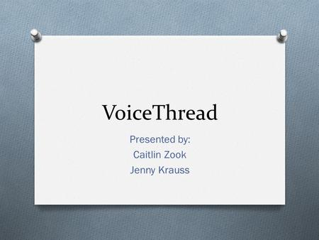 VoiceThread Presented by: Caitlin Zook Jenny Krauss.
