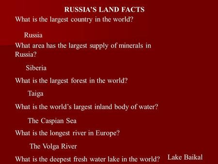 RUSSIA'S LAND FACTS What is the largest country in the world? What area has the largest supply of minerals in Russia? What is the largest forest in the.