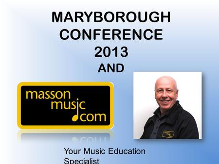 Your Music Education Specialist MARYBOROUGH CONFERENCE 2013 AND.