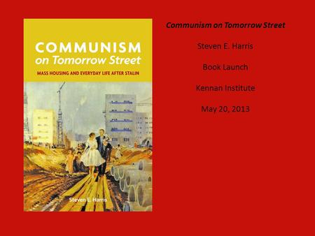 Communism on Tomorrow Street Steven E. Harris Book Launch Kennan Institute May 20, 2013.