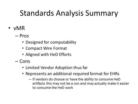 Standards Analysis Summary vMR – Pros Designed for computability Compact Wire Format Aligned with HeD Efforts – Cons Limited Vendor Adoption thus far Represents.