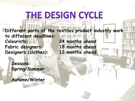 Seasons: Spring/Summer Autumn/Winter Different parts of the textiles product industry work to different deadlines: Colourists:24 months ahead Fabric designers:18.