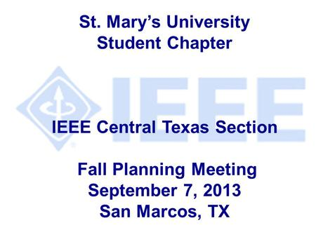 St. Mary's University Student Chapter IEEE Central Texas Section Fall Planning Meeting September 7, 2013 San Marcos, TX.