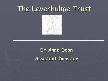 The Leverhulme Trust Dr Anne Dean Assistant Director.
