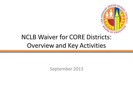 NCLB Waiver for CORE Districts: Overview and Key Activities September 2013.