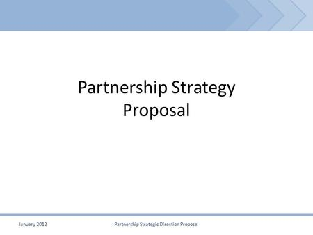 Partnership Strategy Proposal January 2012Partnership Strategic Direction Proposal.