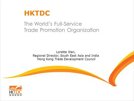 The World's Full-Service Trade Promotion Organization HKTDC Loretta Wan, Regional Director, South East Asia and India Hong Kong Trade Development Council.