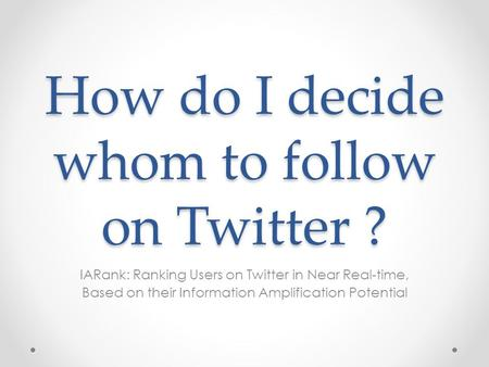 How do I decide whom to follow on Twitter ? IARank: Ranking Users on Twitter in Near Real-time, Based on their Information Amplification Potential.