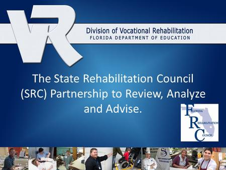 The State Rehabilitation Council (SRC) Partnership to Review, Analyze and Advise.