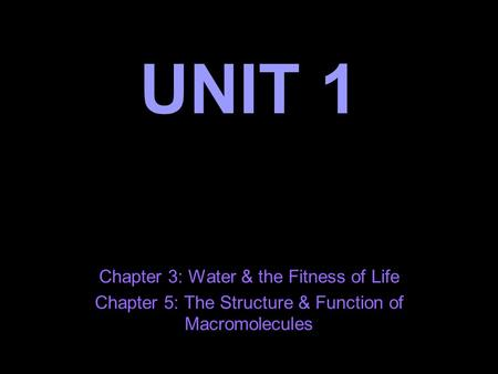UNIT 1 Chapter 3: Water & the Fitness of Life Chapter 5: The Structure & Function of Macromolecules.