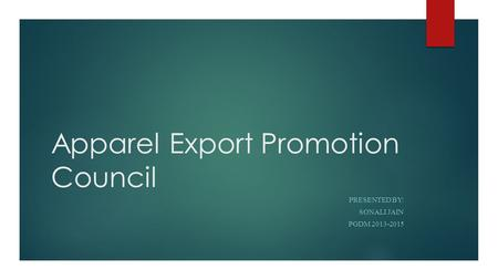 Apparel Export Promotion Council PRESENTED BY: SONALI JAIN PGDM 2013-2015.