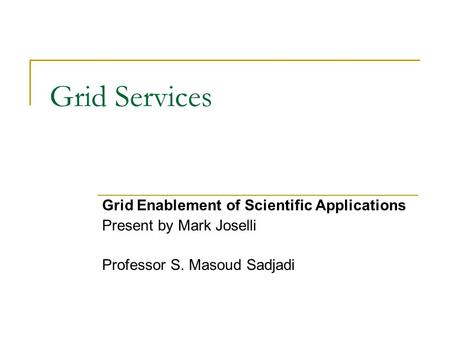 Grid Services Grid Enablement of Scientific Applications Present by Mark Joselli Professor S. Masoud Sadjadi.
