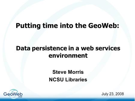 Putting time into the GeoWeb: Data persistence in a web services environment Steve Morris NCSU Libraries July 23, 2008.