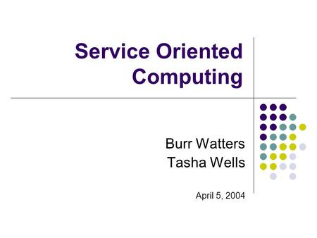 Service Oriented Computing Burr Watters Tasha Wells April 5, 2004.
