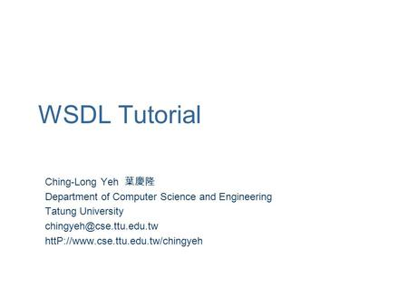 WSDL Tutorial Ching-Long Yeh 葉慶隆 Department of Computer Science and Engineering Tatung University