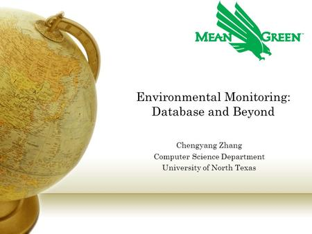 Environmental Monitoring: Database and Beyond Chengyang Zhang Computer Science Department University of North Texas.