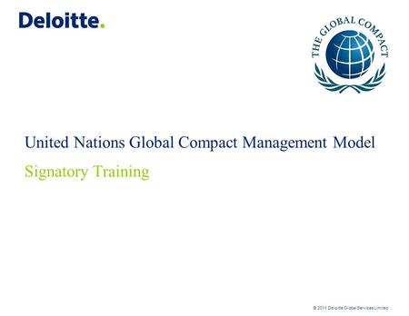 © 2011 Deloitte Global Services Limited United Nations Global Compact Management Model Signatory Training.