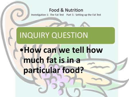 Food & Nutrition Investigation 1: The Fat Test Part 1: Setting up the Fat Test INQUIRY QUESTION How can we tell how much fat is in a particular food?