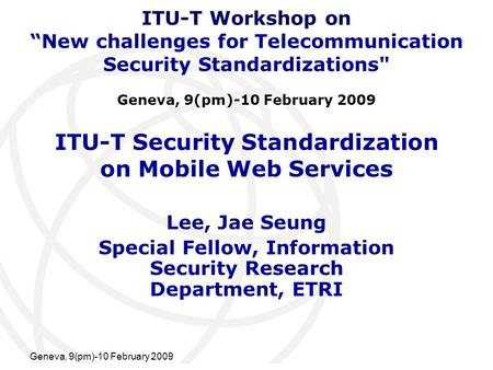 International Telecommunication Union Geneva, 9(pm)-10 February 2009 ITU-T Security Standardization on Mobile Web Services Lee, Jae Seung Special Fellow,