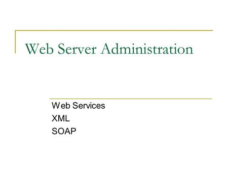 Web Server Administration Web Services XML SOAP. Overview What are web services and what do they do? What is XML? What is SOAP? How are they all connected?