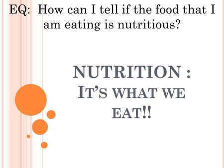 NUTRITION : I T ' S WHAT WE EAT !! EQ: How can I tell if the food that I am eating is nutritious?