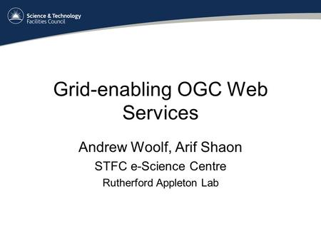 Grid-enabling OGC Web Services Andrew Woolf, Arif Shaon STFC e-Science Centre Rutherford Appleton Lab.