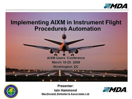 AIXM Users' Conference, 18-20 March 2008 1 Implementing AIXM in Instrument Flight Procedures Automation Presenter: Iain Hammond MacDonald, Dettwiler &