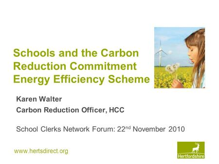 Www.hertsdirect.org Schools and the Carbon Reduction Commitment Energy Efficiency Scheme Karen Walter Carbon Reduction Officer, HCC School Clerks Network.