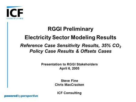 Presentation to RGGI Stakeholders April 6, 2005 Steve Fine Chris MacCracken ICF Consulting RGGI Preliminary Electricity Sector Modeling Results Reference.