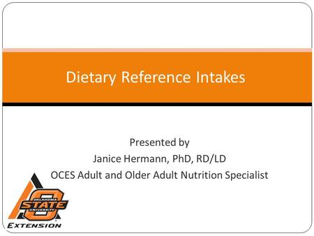 Dietary Reference Intakes Presented by Janice Hermann, PhD, RD/LD OCES Adult and Older Adult Nutrition Specialist.