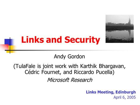 Links and Security Andy Gordon (TulaFale is joint work with Karthik Bhargavan, Cédric Fournet, and Riccardo Pucella) Microsoft Research Links Meeting,