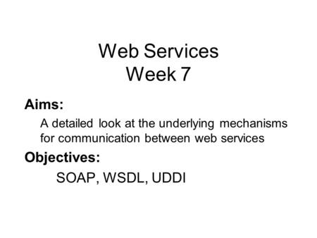 Web Services Week 7 Aims: A detailed look at the underlying mechanisms for communication between web services Objectives: SOAP, WSDL, UDDI.