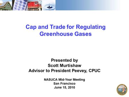1 Cap and Trade for Regulating Greenhouse Gases Presented by Scott Murtishaw Advisor to President Peevey, CPUC NASUCA Mid-Year Meeting San Francisco June.