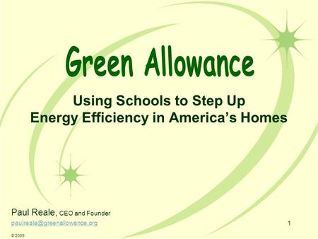 1 Using Schools to Step Up Energy Efficiency in America's Homes Paul Reale, CEO and Founder © 2009.