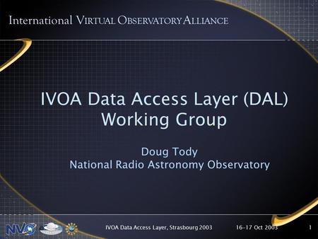 16-17 Oct 2003IVOA Data Access Layer, Strasbourg 20031 IVOA Data Access Layer (DAL) Working Group Doug Tody National Radio Astronomy Observatory International.