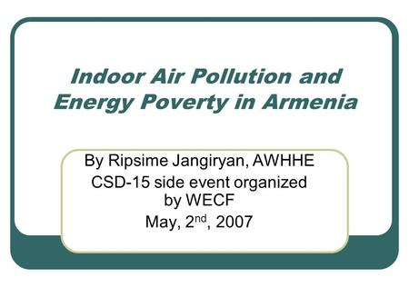 Indoor Air Pollution and Energy Poverty in Armenia By Ripsime Jangiryan, AWHHE CSD-15 side event organized by WECF May, 2 nd, 2007.