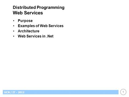 1 UCN / IT - 2012 Distributed Programming Web Services Purpose Examples of Web Services Architecture Web Services in.Net.
