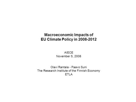 1 Macroeconomic Impacts of EU Climate Policy in 2008-2012 AIECE November 5, 2008 Olavi Rantala - Paavo Suni The Research Institute of the Finnish Economy.