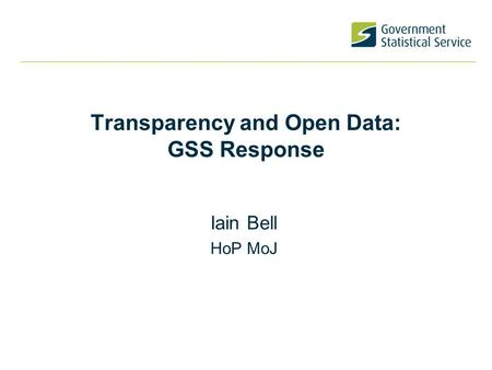 Transparency and Open Data: GSS Response Iain Bell HoP MoJ.