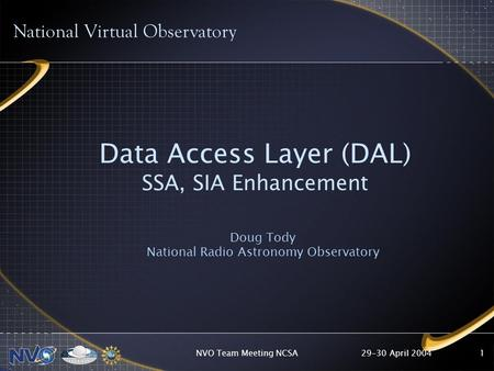 29-30 April 2004NVO Team Meeting NCSA1 Data Access Layer (DAL) SSA, SIA Enhancement Doug Tody National Radio Astronomy Observatory National Virtual Observatory.