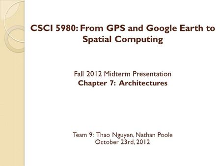 CSCI 5980: From GPS and Google Earth to Spatial Computing Fall 2012 Midterm Presentation Chapter 7: Architectures Team 9: Thao Nguyen, Nathan Poole October.